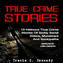 True Crime Stories: 10 Heinous True Crime Stories of Sickly Serial Killers, Murderers and Sociopaths Audiobook by Travis S. Kennedy Narrated by Lynn Longseth