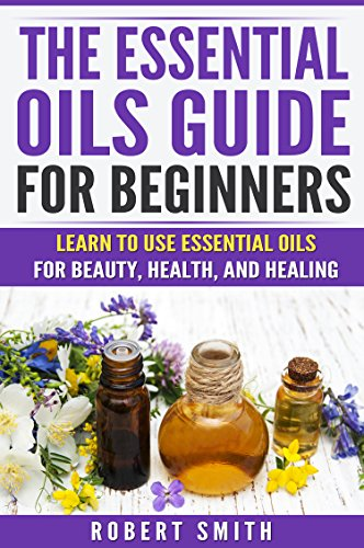 Essential Oils: The Essential Oil Guide for Beginners: Learn to Use Essential Oils for Beauty, Health, and Healing (Aromatherapy, Essential Oil Recipes, Essential Oils Pocket Reference) by [Smith, Robert]