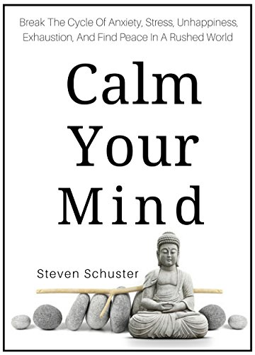 Calm Your Mind: Break The Cycle Of Anxiety, Stress, Unhappiness, Exhaustion, And Find Peace In A Rushed World cover