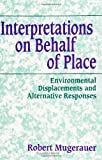 Interpretations on Behalf of Place : Environmental Displacements and Alternative Responses, Mugerauer, Robert, 0791419444