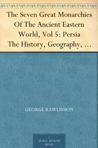 The Seven Great Monarchies Of The Ancient Eastern World, Vol 5: Persia The History, Geography, And Antiquities Of Chaldaea, Assyria, Babylon, Media, Persia, ... Empire; With Maps and Illustrations.