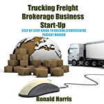 Trucking Freight Brokerage Business Start-Up: Step by Step Guide to Become a Successful Freight Broker | Ronald Harris
