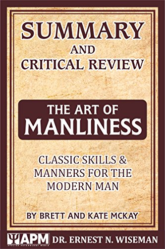 Summary and Critical Review of The Art of Manliness: Classic Skills and Manners for the Modern Man by Brett and Kate McKay