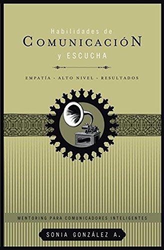 Habilidades de comunicación y escucha: Empatía + alto nivel + resultados (Mentoring para comunicadores inteligentes / Mentoring for Intelligent Communication) (Spanish Edition) pdf
