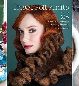 Heart Felt Knits: 25 Fresh and Modern Felting Projects by [Mello, Tamara]