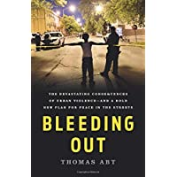 Bleeding Out: The Devastating Consequences of Urban Violence: and a Bold New Plan for Peace in the Streets