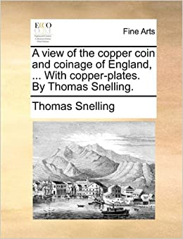 A view of the copper coin and coinage of England, ... With copper-plates. By Thomas Snelling.