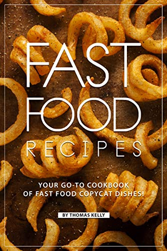 Fast Food Recipes: Your Go-to Cookbook of Fast Food Copycat Dishes!