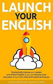 Launch Your English: Dramatically improve your spoken and written English so you can become more articulate using simple tried and trusted techniques (English Edition) por [Kelleher, Anthony]