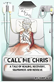 Call Me Chris: A Tale of Healing, Recovery, Selfishness and Resolve by [Akin, Chris]