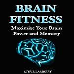 Brain Fitness: Maximize Your Brain Power and Memory | Steve Lambert