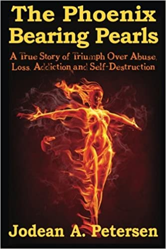 The Phoenix Bearing Pearls: A True Story of Triumph Over Abuse, Loss, Addiction, and Self-Destruction