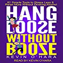 Hang Loose Without Booze: 81 Simple Tools to Stress Less and Relax More Without Drinking Alcohol Audiobook by Kevin O'Hara Narrated by Kevin O'Hara