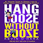 Hang Loose Without Booze: 81 Simple Tools to Stress Less and Relax More Without Drinking Alcohol | Kevin O'Hara