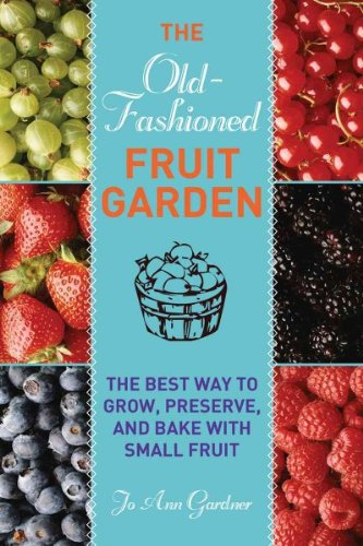 The Old-Fashioned Fruit Garden The Best Way To Grow Preserve And Bake With Small Fruit The Old-Fashioned Fruit Garden