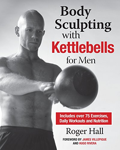 Body Sculpting with Kettlebells for Men: The Complete Strength and Conditioning Plan  Includes Over 75 Exercises plus Daily Workouts and Nutrition for Maximum Results Body Sculpting Bible