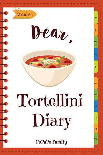 Dear, Tortellini Diary: Make An Awesome Month With 30 Best Tortellini Recipes! (Tortellini Cookbook, Tortellini Recipe Book, Fresh Pasta Cookbook, How To Make Homemade Pasta) [Volume 1]