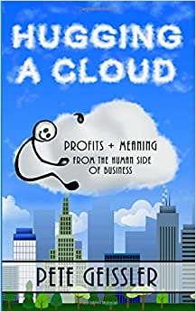 Hugging A Cloud: Profits + Meaning From the Human Side of Business by Pete Geissler (2015-09-03)