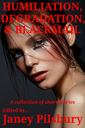 Humiliation, Degradation, & Blackmail: A Collection of Short Stories