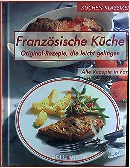 Französische Küche. Original-Rezepte, die leicht gelingen. Alle ...