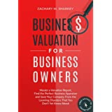 Business Valuation for Business Owners: Master a Valuation Report, Find the Perfect Business Appraiser and Save Your Company from the Looming Disasters That You Don't Yet Know About