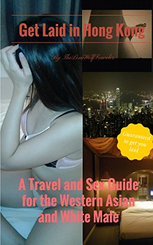 Get Laid in Hong Kong. A Travel and Sex Guide for the Western Asian Male: Guaranteed to get you laid by [TheLoneWolfTraveler]