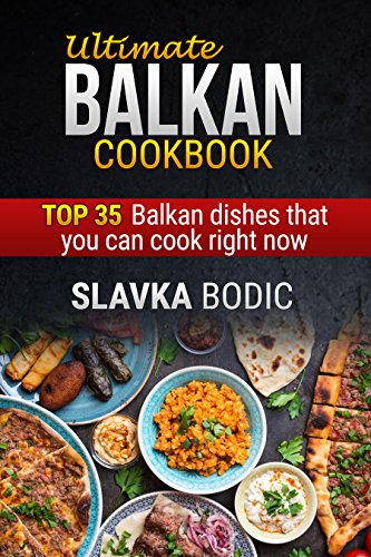 Ultimate Balkan cookbook: TOP 35 Balkan dishes that you can cook right now (Balkan food Book 1) by Slavka Bodic