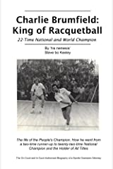Charlie Brumfield: King of Racquetball: The authorized biography of racquetball's greatest champion Paperback