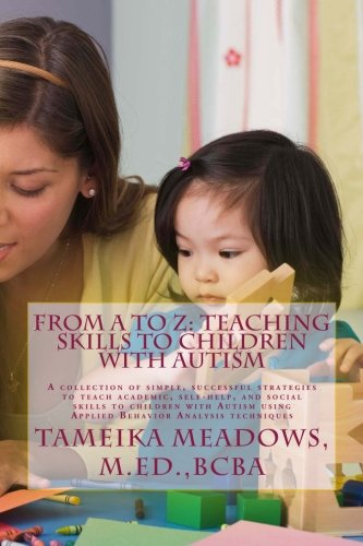 From A to Z: Teaching Skills to Children with Autism: A collection of simple, successful strategies to teach academic, self-help, and social skills to ... using Applied Behavior Analysis techniques pdf epub