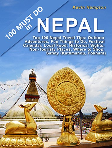 Top 100 Nepal Travel Tips: Outdoor Adventures, Fun Things to Do, Festival Calendar, Local Food, Historical Sights, Non-Touristy Places, Where to Shop, Safety (Kathmandu, Pokhara) (Kathmandu Best Place To Visit)