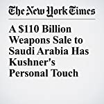 A $110 Billion Weapons Sale to Saudi Arabia Has Kushner's Personal Touch | Mark Landler,Eric Schmitt,Matt Apuzzo