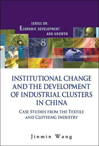 Institutional Change and the Development of Industrial Clusters in China: Case Studies from the Textile and Clothing Industry (Series on Economic Development and Growth) PDF