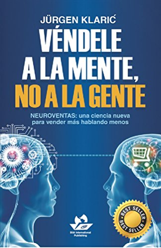 Véndele a la mente, no a la gente: Neuroventas: una ciencia nueva para vender más hablando menos (Marketing y ventas) (Spanish Edition) (Libro Vendele Ala Mente No A La Gente)