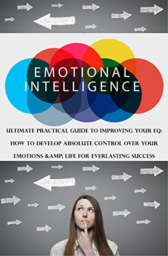 Emotional Intelligence: Ultimate Practical Guide To Improving Your EQ:  How to Develop Absolute Control Over Your  Emotions & Life For Everlasting Success (English Edition)