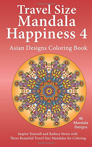 Travel Size Mandala Happiness 4, Asian Designs Coloring Book: Inspire Yourself and Reduce Stress with these Beautiful Mandalas for Coloring (Volume 4) ebook