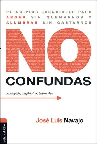No confundas: Principios esenciales para arder sin quemarnos y alumbrar sin gastarnos (Spanish Edition) [Jose Luis Navajo] (Tapa Blanda)