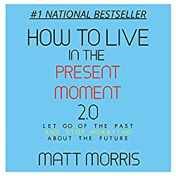 How to Live in the Present Moment, Version 2.0 - Let Go of the Past & Stop Worrying About the Future