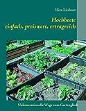 Hochbeete - einfach, preiswert, ertragreich: Unkonventionelle Wege zum Gartenglück