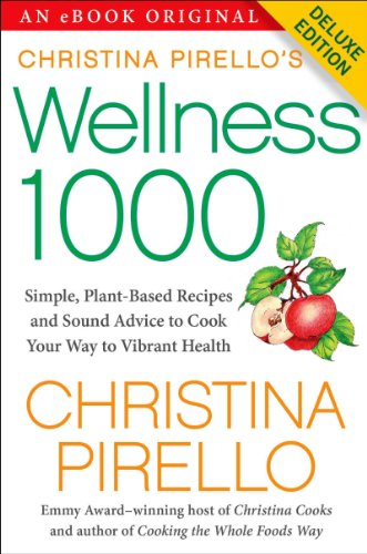 Christina Pirello's Wellness 1000 Deluxe: Simple Plant-Based Recipes and Sound Advice to Cook Your Way To Vibrant Health -