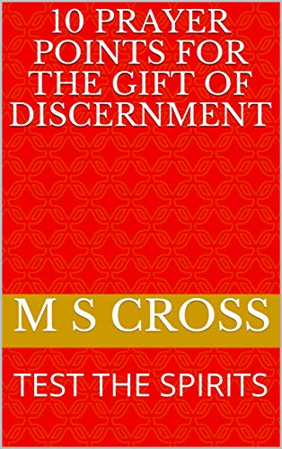 10 PRAYER POINTS FOR THE GIFT OF DISCERNMENT: TEST THE SPIRITS by [CROSS,