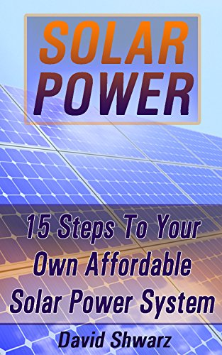 Solar Power: 15 Steps To Your Own Affordable Solar Power System: (Energy Independence, Lower Bills & Off Grid Living) (Self Reliance, Solar Energy) by [Shwarz, David]