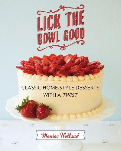 Lick the Bowl Good: Classic Home-Style Desserts with a Twist by Monica Holland