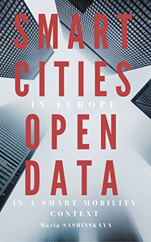 Smart Cities: Smart Cities in Europe - Open Data in a Smart Mobility context (Big Data, Transparency, Urbanism, Transportation, Sustainable Cities, Innovations, Smart Governance, e-government)