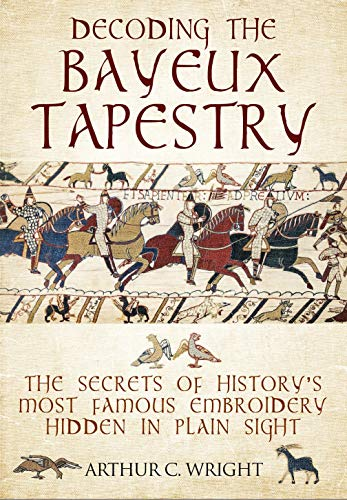 Decoding the Bayeux Tapestry: The Secrets of History's Most Famous Embriodery Hidden in Plain Sight