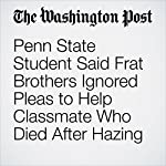 Penn State Student Said Frat Brothers Ignored Pleas to Help Classmate Who Died After Hazing | Cleve R. Wootson Jr.,Susan Svrluga