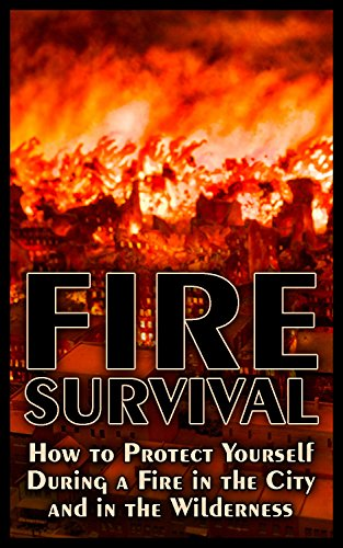 Fire Survival: How to Protect Yourself During a Fire in the City and in the Wilderness: (Urban Survival, Wilderness Survival, Prepping) by [Sam, Prepper]