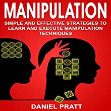 Manipulation: Simple and Effective Strategies to Learn and Execute Manipulation Techniques Audiobook by Daniel Pratt Narrated by William Bahl