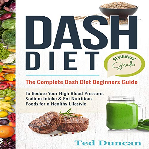 Dash Diet Beginners Guide: The Complete Dash Diet Beginners Guide to Reduce Your High Blood Pressure, Sodium Intake & Eat Nutritious Foods for a Healthy Lifestyle by Ted Duncan