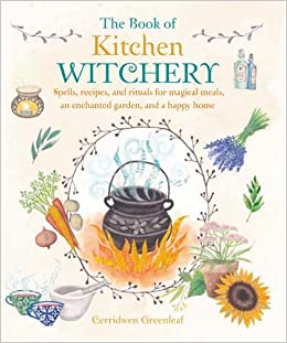 the book of kitchen witchery spells recipes and rituals for magical meals an enchanted garden and a happy home cerridwen greenleaf 9781782493723 - Kitchen Witchery