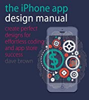 The iPhone App Design Manual: Create Perfect Designs for Effortless Coding and App Store Success Front Cover